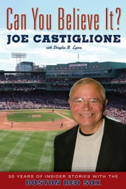 Can You Believe It?: 30 Years of Insider Stories with the Boston Red Sox ebook by Castiglione, Joe