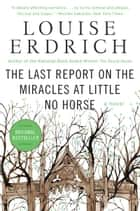 The Last Report on the Miracles at Little No Horse - A Novel eBook by Louise Erdrich