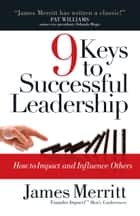 9 Keys to Successful Leadership - How to Impact and Influence Others ebook by James Merritt