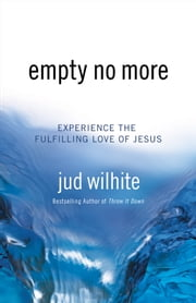 Empty No More - Experience the Fulfilling Love of Jesus ebook by Jud Wilhite