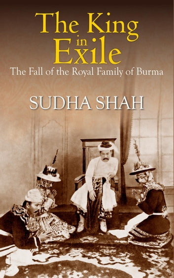 The King In Exile : The Fall Of The Royal Family Of Burma ebook by Sudha Shah