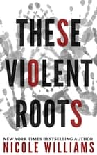 These Violent Roots ebook by Nicole Williams