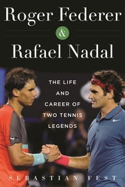 Roger Federer and Rafael Nadal - The Lives and Careers of Two Tennis Legends ebook by Sebastián  Fest