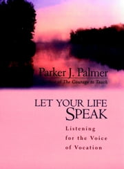 Let Your Life Speak - Listening for the Voice of Vocation ebook by Parker J. Palmer