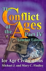 The Conflict of the Ages Teacher Edition IV Ice Age Civilizations ebook by Michael J. Findley