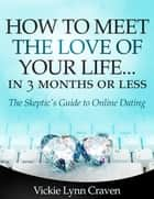How to Meet the Love of Your Life Online in 3 Months or Less! - The Skeptic's Guide to Online Dating ebook by Vickie Lynn Craven