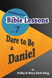 Children's Bible Lessons: Dare to Be a Daniel ebook by Kolby & Mary Beth King