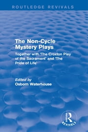 The Non-Cycle Mystery Plays - Together with 'The Croxton Play of the Sacrament' and 'The Pride of Life' ebook by Osborn Waterhouse