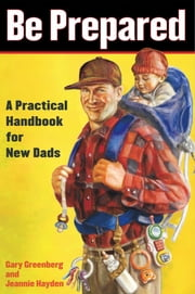 Be Prepared - A Practical Handbook for New Dads ebook by Gary Greenberg,Jeannie Hayden