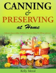 Canning and Preserving at Home Delicious Sauces, Jellies, Relishes, Chutneys, Salsas, Pie fillings and more! ebook by Kelly Meral