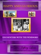 Happy and Glorious.Encounters with the Windsors - In My Own Voice. Reading from My Collected Works ebook by Jeffrey Lant