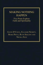 Making Nothing Happen - Five Poets Explore Faith and Spirituality ebook by Dr Nicola Slee,Mr Mark Pryce,Ms Ruth Shelton,Professor Eleanor Nesbitt,Professor Gavin D'Costa