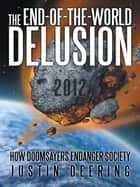 The End-Of-The-World Delusion - How Doomsayers Endanger Society ebook by Justin Deering