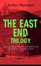 THE EAST END TRILOGY: Tales of Mean Streets, A Child of the Jago & To London Town - The Old London Slum Stories ebook by Arthur Morrison