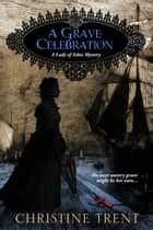 A Grave Celebration (Lady of Ashes Book 6) ebook by Christine Trent
