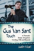The Gus Van Sant Touch - A Thematic Study--Drugstore Cowboy, Milk and Beyond ebook by Justin Vicari