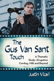 The Gus Van Sant Touch - A Thematic Study�Drugstore Cowboy, Milk and Beyond ebook by Justin Vicari