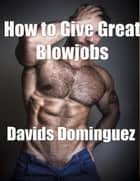 How to Give Great Blowjobs ebook by Davids Dominguez