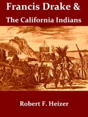Francis Drake and the California Indians, 1579 [Illustrated] ebook by Robert F. Heizer