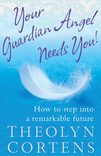 Your Guardian Angel Needs You Ebook By Theolyn Cortens