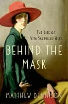 Behind the Mask - The Life of Vita Sackville-West ebook by Matthew Dennison