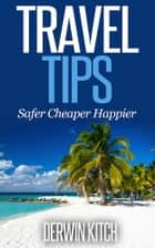 Travel Tips - Safer Cheaper Happier ebook by Derwin Kitch