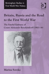 Britain, Russia and the Road to the First World War - The Fateful Embassy of Count Aleksandr Benckendorff (1903–16) ebook by Dr Marina Soroka,Dr John Bourne