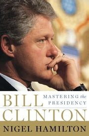 Bill Clinton - Mastering the Presidency ebook by Nigel Hamilton