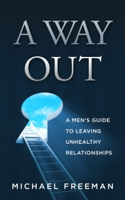 A Way Out: A Men's Guide to Leaving Unhealthy Relationships ebook by Michael Freeman