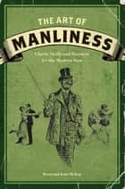 The Art of Manliness - Classic Skills and Manners for the Modern Man ebook by Brett McKay, Kate McKay