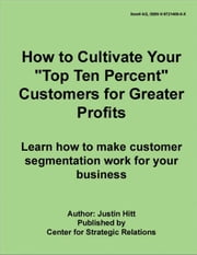 How to Cultivate Your 'Top Ten Percent' Customers for Greater Profits ebook by Hitt, Justin