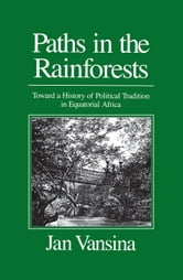 Paths in the Rainforests: Toward a History of Political Tradition in Equatorial Africa ebook by Vansina, Jan M.
