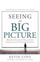 Seeing the Big Picture: Business Acumen to Build Your Credibility, Career, and Company ebook by Kevin Cope