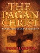 The Pagan Christ: Is blind faith killing Christianity? - Is blind faith killing Christianity? ebook by Tom Harpur