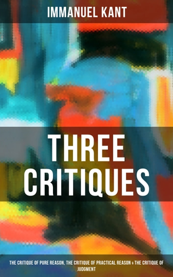 Kant's Three Critiques: The Critique of Pure Reason, The Critique of Practical Reason & The Critique of Judgment - The Base Plan for Transcendental Philosophy, The Theory of Moral Reasoning and The Critiques of Aesthetic and Teleological Judgment eBook by Immanuel Kant