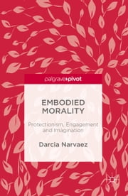 Embodied Morality - Protectionism, Engagement and Imagination ebook by Darcia Narvaez