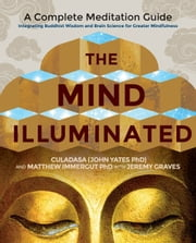 The Mind Illuminated - A Complete Meditation Guide Integrating Buddhist Wisdom and Brain Science for Greater Mindfulness ebook by CULADASA, Matthew Immergut, PhD