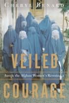 Veiled Courage - Inside the Afghan Women's Resistance ebook by Cheryl Benard