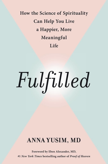 Fulfilled - How the Science of Spirituality Can Help You Live a Happier, More Meaningful Life eBook by Anna Yusim