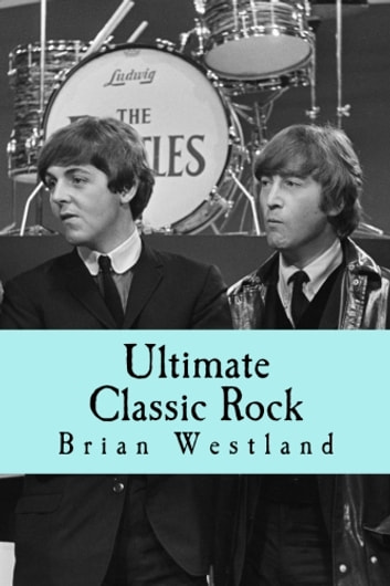Ultimate Classic Rock - A guide to the best rock music of the 60s, 70s and 80s eBook by Brian Westland