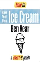 How To Make Your Own Ice Cream (Short-e Guide) ebook by Ben Vear
