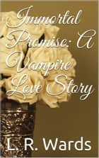Immortal Promise: A Vampire Love Story ebook by L. R. Wards