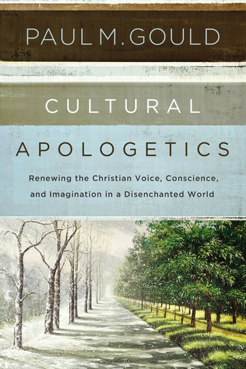 Cultural Apologetics - Renewing the Christian Voice, Conscience, and Imagination in a Disenchanted World eBook by Paul M. Gould