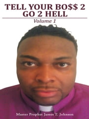 Tell Your Bo$$ 2 go 2 Hell - Volume 1 ebook by Master Prophet James T. Johnson