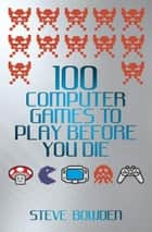 100 Computer Games to Play Before You Die 電子書 by Steve Bowden