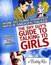 The Shy Guy's Guide to Talking to Girls: How to Turn Yourself into a Smooth Talker ebook by Bobby Rio