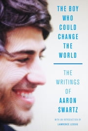 The Boy Who Could Change the World - The Writings of Aaron Swartz ebook by Aaron Swartz,Lawrence Lessig