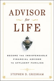 Advisor for Life - Become the Indispensable Financial Advisor to Affluent Families ebook by Stephen D. Gresham