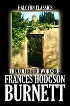 The Collected Works of Frances Hodgson Burnett: 35 Books and Short Stories eBook by Frances Hodgson Burnett