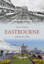 Eastbourne Through Time ebook by Kevin Gordon